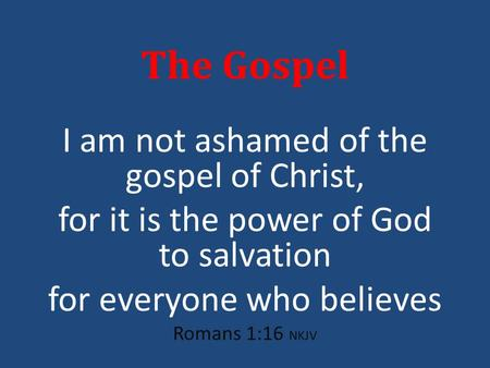 The Gospel I am not ashamed of the gospel of Christ, for it is the power of God to salvation for everyone who believes Romans 1:16 NKJV.