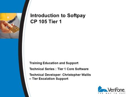 Introduction to Softpay CP 105 Tier 1 Training Education and Support Technical Series : Tier 1 Core Software Technical Developer: Christopher Wallis –