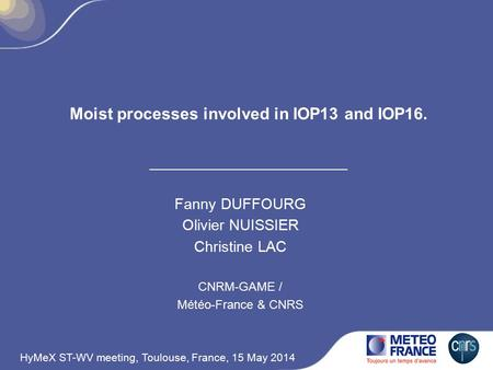 Moist processes involved in IOP13 and IOP16. Fanny DUFFOURG Olivier NUISSIER Christine LAC CNRM-GAME / Météo-France & CNRS HyMeX ST-WV meeting, Toulouse,