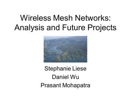 Wireless Mesh Networks: Analysis and Future Projects Stephanie Liese Daniel Wu Prasant Mohapatra.