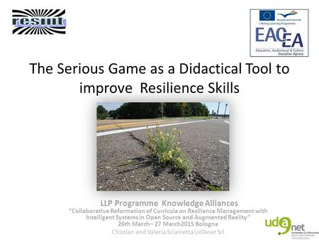 "The Serious Game as a Didactical Tool to improve Resilience Skills LLP Programme Knowledge Alliances ""Collaborative Reformation of Curricula on Resilience."