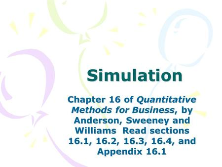 Simulation Chapter 16 of Quantitative Methods for Business, by Anderson, Sweeney and Williams Read sections 16.1, 16.2, 16.3, 16.4, and Appendix 16.1.
