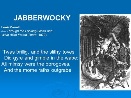 JABBERWOCKY Lewis Carroll (from Through the Looking-Glass and What Alice Found There, 1872) `Twas brillig, and the slithy toves Did gyre and gimble in.
