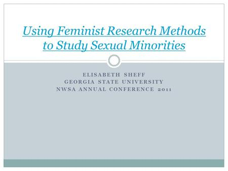 ELISABETH SHEFF GEORGIA STATE UNIVERSITY NWSA ANNUAL CONFERENCE 2011 Using Feminist Research Methods to Study Sexual Minorities.