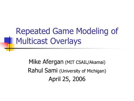 Repeated Game Modeling of Multicast Overlays Mike Afergan (MIT CSAIL/Akamai) Rahul Sami (University of Michigan) April 25, 2006.