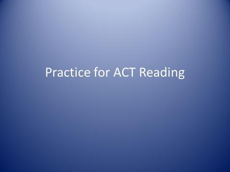 Practice for ACT Reading. Content: One passage each from Prose fiction: passages from short stories or novels Humanities: architecture, dance, ethics,