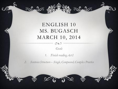 ENGLISH 10 MS. BUGASCH MARCH 10, 2014 Goals 1.Finish reading Act I 2.Sentence Structure – Single, Compound, Complex Practice.