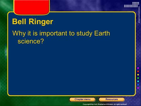 Copyright © by Holt, Rinehart and Winston. All rights reserved. ResourcesChapter menu Bell Ringer Why it is important to study Earth science?