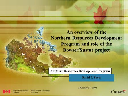 Northern Resources Development Program David J. Scott February 27, 2004 An overview of the Northern Resources Development Program and role of the Bowser/Sustut.