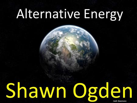 Alternative Energy Shawn Ogden Josh Sizemore. Alternative Energy Solar, wind, hydro and nuclear are just some of the forms of alternative energy. Usually.