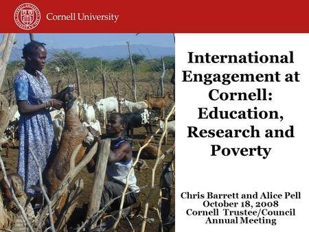 International Engagement at Cornell: Education, Research and Poverty Chris Barrett and Alice Pell October 18, 2008 Cornell Trustee/Council Annual Meeting.