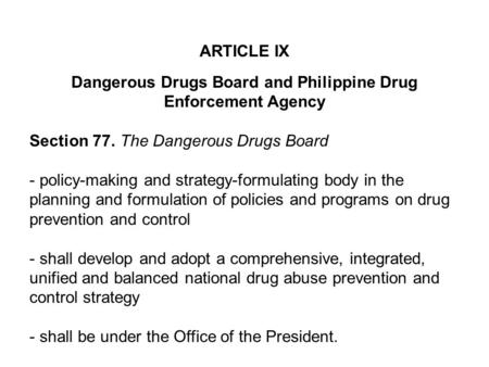 ARTICLE IX Dangerous Drugs Board and Philippine Drug Enforcement Agency Section 77. The Dangerous Drugs Board - policy-making and strategy-formulating.