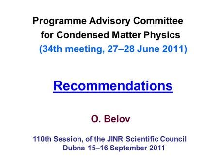 Recommendations Programme Advisory Committee for Condensed Matter Physics (34th meeting, 27–28 June 2011) O. Belov 110th Session, of the JINR Scientific.
