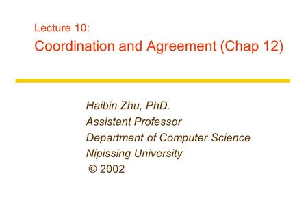 Lecture 10: Coordination and Agreement (Chap 12) Haibin Zhu, PhD. Assistant Professor Department of Computer Science Nipissing University © 2002.