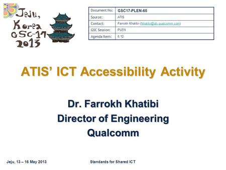 Jeju, 13 – 16 May 2013Standards for Shared ICT Dr. Farrokh Khatibi Director of Engineering Qualcomm ATIS' ICT Accessibility Activity Document No: GSC17-PLEN-65.