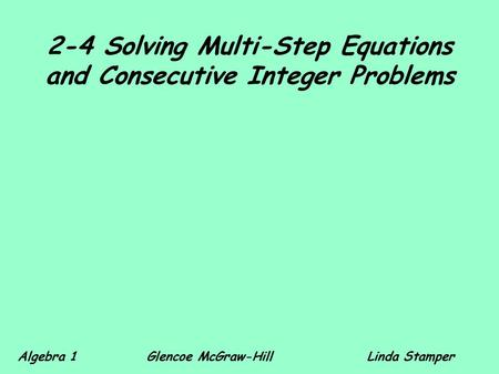2-4 Solving Multi-Step Equations and Consecutive Integer Problems Algebra 1 Glencoe McGraw-HillLinda Stamper.