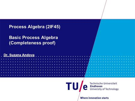 Process Algebra (2IF45) Basic Process Algebra (Completeness proof) Dr. Suzana Andova.