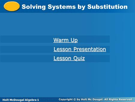 Holt McDougal Algebra 1 Solving Systems by Substitution Holt Algebra 1 Warm Up Warm Up Lesson Presentation Lesson Presentation Lesson Quiz Lesson Quiz.