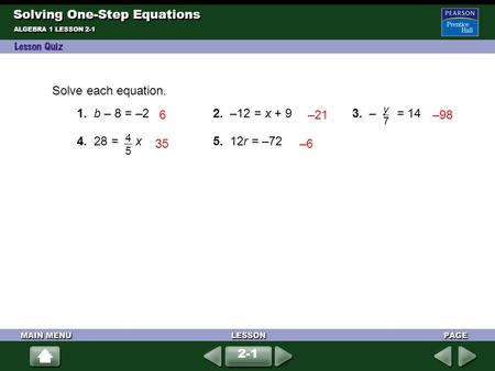 Solve each equation. 1. b – 8 = –22. –12 = x + 93. – = 14 4. 28 = x5. 12r = –72 4545 y7y7 6–21–98 35–6 Solving One-Step Equations ALGEBRA 1 LESSON 2-1.