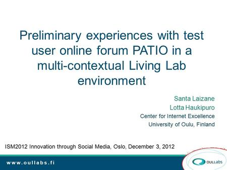 Www.oullabs.fi Preliminary experiences with test user online forum PATIO in a multi-contextual Living Lab environment Santa Laizane Lotta Haukipuro Center.