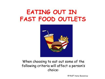 EATING OUT IN FAST FOOD OUTLETS When choosing to eat out some of the following criteria will affect a person's choice: © PDST Home Economics.
