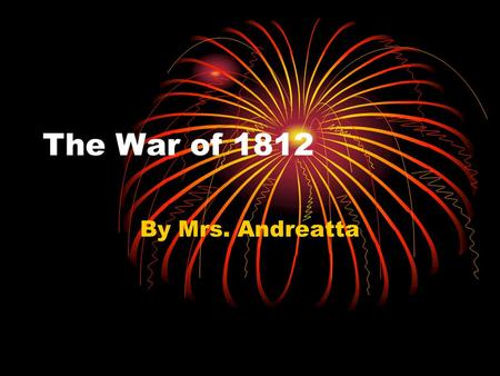 The War of 1812 By Mrs. Andreatta. Topics Covered Today! War At Sea War in Canada War with Native Americans War In East End of War Effects of War.