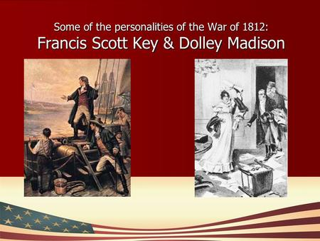 Some of the personalities of the War of 1812: Francis Scott Key & Dolley Madison.