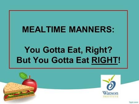 MEALTIME MANNERS: You Gotta Eat, Right? But You Gotta Eat RIGHT!