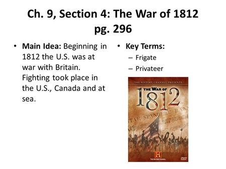 Ch. 9, Section 4: The War of 1812 pg. 296 Main Idea: Beginning in 1812 the U.S. was at war with Britain. Fighting took place in the U.S., Canada and at.