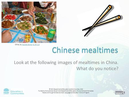 Chinese mealtimes Look at the following images of mealtimes in China. What do you notice? © NSW Department of Education and Communities, 2013 Funded by.