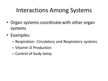 Interactions Among Systems Organ systems coordinate with other organ systems Examples: – Respiration: Circulatory and Respiratory systems – Vitamin D Production.