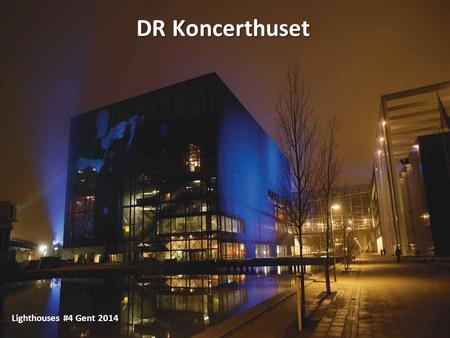 1 DR Koncerthuset Lighthouses #4 Gent 2014. A part of DR – Danish Broadcasting Corporation Designed by french architect Jean Nouvel Acoustics designed.