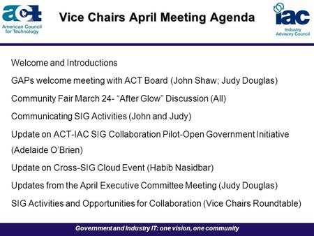 Government and Industry IT: one vision, one community Vice Chairs April Meeting Agenda Welcome and Introductions GAPs welcome meeting with ACT Board (John.