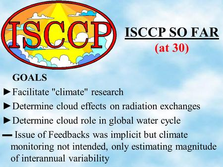 ISCCP SO FAR (at 30) GOALS ►Facilitate climate research ►Determine cloud effects on radiation exchanges ►Determine cloud role in global water cycle ▬