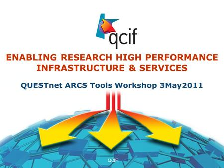 3May20111QCIF ENABLING RESEARCH HIGH PERFORMANCE INFRASTRUCTURE & SERVICES QUESTnet ARCS Tools Workshop 3May2011.