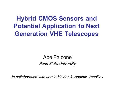Hybrid CMOS Sensors and Potential Application to Next Generation VHE Telescopes Abe Falcone Penn State University in collaboration with Jamie Holder &