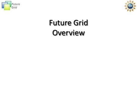 Future Grid Future Grid Overview. Future Grid Future GridFutureGridFutureGrid The goal of FutureGrid is to support the research that will invent the future.
