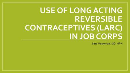 Use of Long Acting Reversible Contraceptives (LARC) in Job Corps