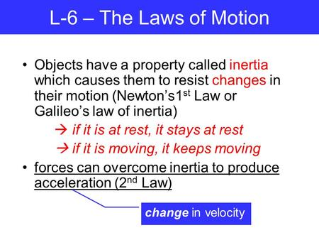 L-6 – The Laws of Motion Objects have a property called inertia which causes them to resist changes in their motion (Newton's1st Law or Galileo's law of.