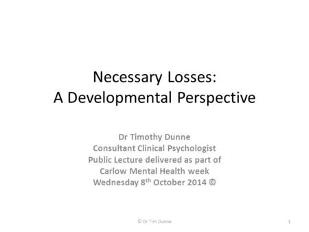 Necessary Losses: A Developmental Perspective Dr Timothy Dunne Consultant Clinical Psychologist Public Lecture delivered as part of Carlow Mental Health.