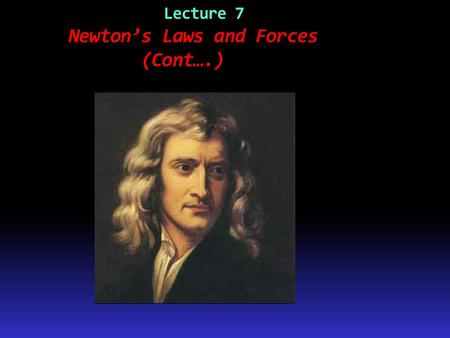 Lecture 7 Newton's Laws and Forces (Cont….). Example Non-contact Forces All objects having mass exhibit a mutually attractive force (i.e., gravity) that.