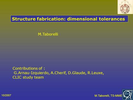 10/2007 M.Taborelli, TS-MME M.Taborelli Structure fabrication: dimensional tolerances Contributions of : G.Arnau-Izquierdo, A.Cherif, D.Glaude, R.Leuxe,