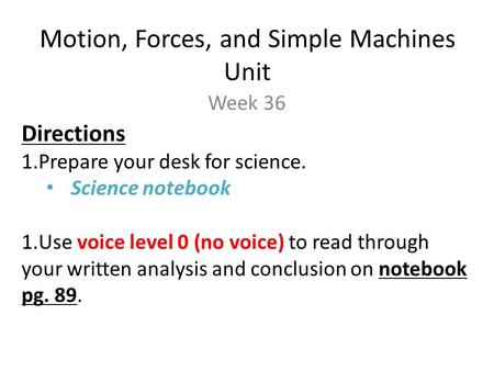 Motion, Forces, and Simple Machines Unit Week 36 Directions 1.Prepare your desk for science. Science notebook 1.Use voice level 0 (no voice) to read through.