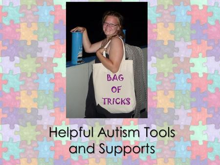 "Helpful Autism Tools and Supports. At your tables, write and discuss… TANGIBLE THINGS What TANGIBLE THINGS would we find in your ""Bag of Tricks"" that."