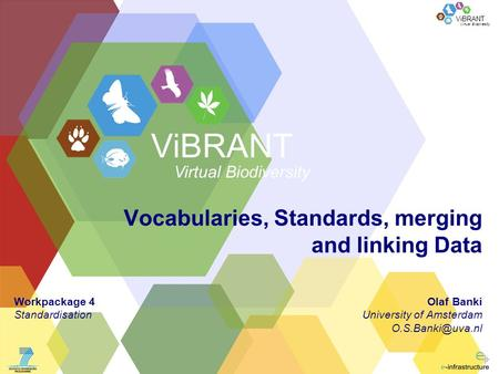 Virtual Biodiversity ViBRANT Vocabularies, Standards, merging and linking Data Olaf Banki University of Amsterdam ViBRANT Virtual Biodiversity.