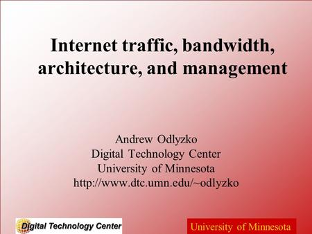 University of Minnesota Internet traffic, bandwidth, architecture, and management Andrew Odlyzko Digital Technology Center University of Minnesota
