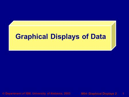 1 M04- Graphical Displays 2  Department of ISM, University of Alabama, 2003 Graphical Displays of Data.
