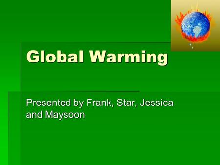 Global Warming Presented by Frank, Star, Jessica and Maysoon.
