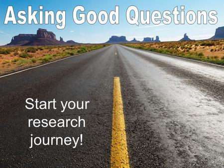 "Start your research journey!. Lead to more information Answer ""Why"" and What if"" Are open ended Encourage investigation Give you a bigger picture."
