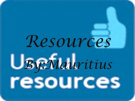 Resources By:Mauritius. About it The resources that are needed on earth are soil, water, air and sunlight they are made from living creatures and nature.